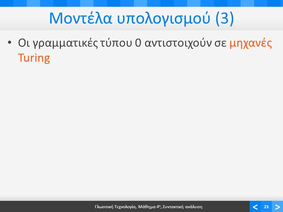 <> Μοντέλα υπολογισμού (3) Οι γραμματικές τύπου 0 αντιστοιχούν σε μηχανές Turing Γλωσσική Τεχνολογία, Μάθημα 4 ο, Συντακτική ανάλυση21