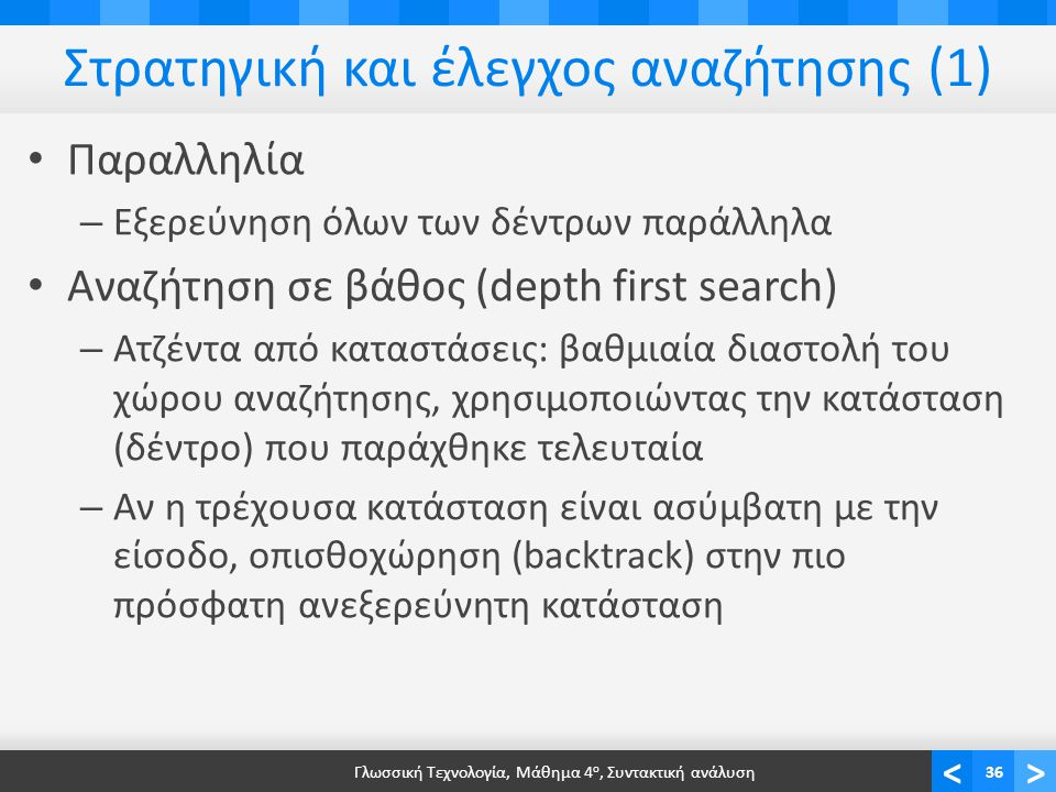 <> Στρατηγική και έλεγχος αναζήτησης (1) Παραλληλία – Εξερεύνηση όλων των δέντρων παράλληλα Αναζήτηση σε βάθος (depth first search) – Ατζέντα από καταστάσεις: βαθμιαία διαστολή του χώρου αναζήτησης, χρησιμοποιώντας την κατάσταση (δέντρο) που παράχθηκε τελευταία – Αν η τρέχουσα κατάσταση είναι ασύμβατη με την είσοδο, οπισθοχώρηση (backtrack) στην πιο πρόσφατη ανεξερεύνητη κατάσταση Γλωσσική Τεχνολογία, Μάθημα 4 ο, Συντακτική ανάλυση36