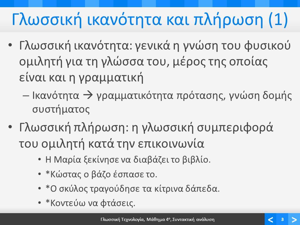 <> Γλωσσική ικανότητα και πλήρωση (1) Γλωσσική ικανότητα: γενικά η γνώση του φυσικού ομιλητή για τη γλώσσα του, μέρος της οποίας είναι και η γραμματική – Ικανότητα  γραμματικότητα πρότασης, γνώση δομής συστήματος Γλωσσική πλήρωση: η γλωσσική συμπεριφορά του ομιλητή κατά την επικοινωνία Η Μαρία ξεκίνησε να διαβάζει το βιβλίο.