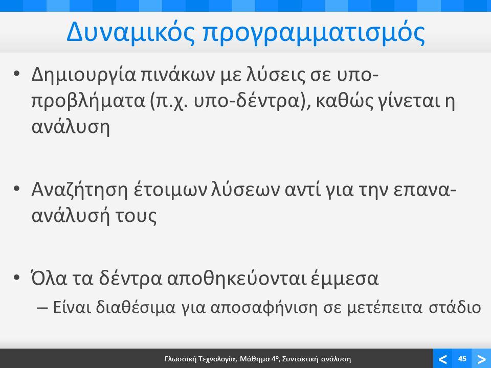 <> Δυναμικός προγραμματισμός Δημιουργία πινάκων με λύσεις σε υπο- προβλήματα (π.χ. υπο-δέντρα), καθώς γίνεται η ανάλυση Αναζήτηση έτοιμων λύσεων αντί
