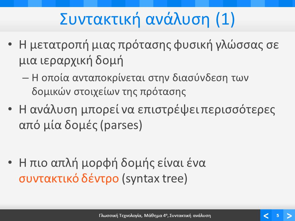 <> Συντακτική ανάλυση (1) Η μετατροπή μιας πρότασης φυσική γλώσσας σε μια ιεραρχική δομή – Η οποία ανταποκρίνεται στην διασύνδεση των δομικών στοιχείων της πρότασης Η ανάλυση μπορεί να επιστρέψει περισσότερες από μία δομές (parses) Η πιο απλή μορφή δομής είναι ένα συντακτικό δέντρο (syntax tree) Γλωσσική Τεχνολογία, Μάθημα 4 ο, Συντακτική ανάλυση5