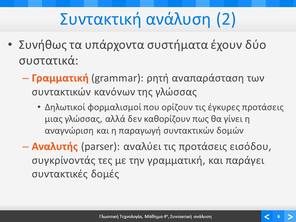 <> Συντακτική ανάλυση (2) Συνήθως τα υπάρχοντα συστήματα έχουν δύο συστατικά: – Γραμματική (grammar): ρητή αναπαράσταση των συντακτικών κανόνων της γλώσσας Δηλωτικοί φορμαλισμοί που ορίζουν τις έγκυρες προτάσεις μιας γλώσσας, αλλά δεν καθορίζουν πως θα γίνει η αναγνώριση και η παραγωγή συντακτικών δομών – Αναλυτής (parser): αναλύει τις προτάσεις εισόδου, συγκρίνοντάς τες με την γραμματική, και παράγει συντακτικές δομές Γλωσσική Τεχνολογία, Μάθημα 4 ο, Συντακτική ανάλυση6