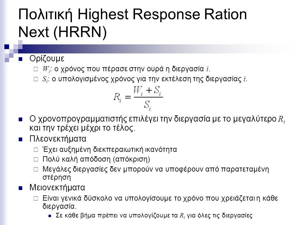 Πολιτική Highest Response Ration Next (HRRN) Ορίζουμε  W i : ο χρόνος που πέρασε στην ουρά η διεργασία i.  S i : ο υπολογισμένος χρόνος για την εκτέ