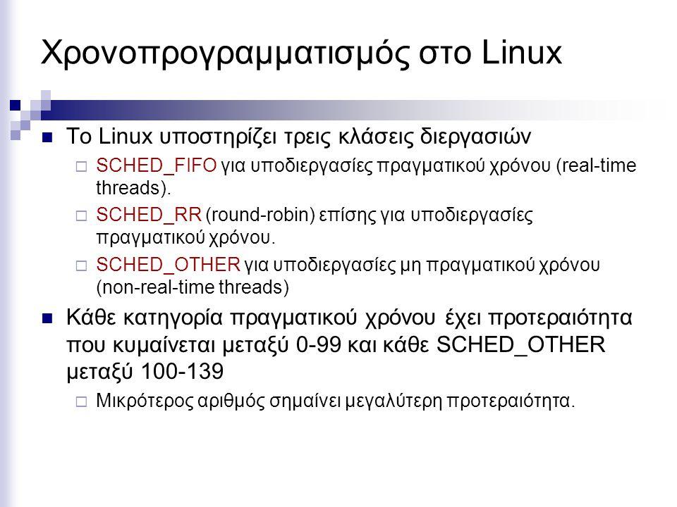 Χρονοπρογραμματισμός στο Linux Το Linux υποστηρίζει τρεις κλάσεις διεργασιών  SCHED_FIFO για υποδιεργασίες πραγματικού χρόνου (real-time threads). 