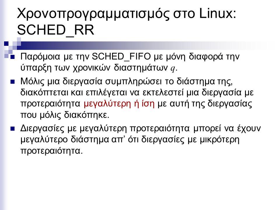 Χρονοπρογραμματισμός στο Linux: SCHED_RR Παρόμοια με την SCHED_FIFO με μόνη διαφορά την ύπαρξη των χρονικών διαστημάτων q. Μόλις μια διεργασία συμπληρ