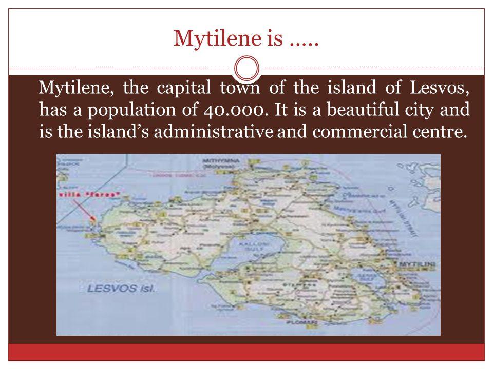 Mytilene is …..Mytilene, the capital town of the island of Lesvos, has a population of 40.000.