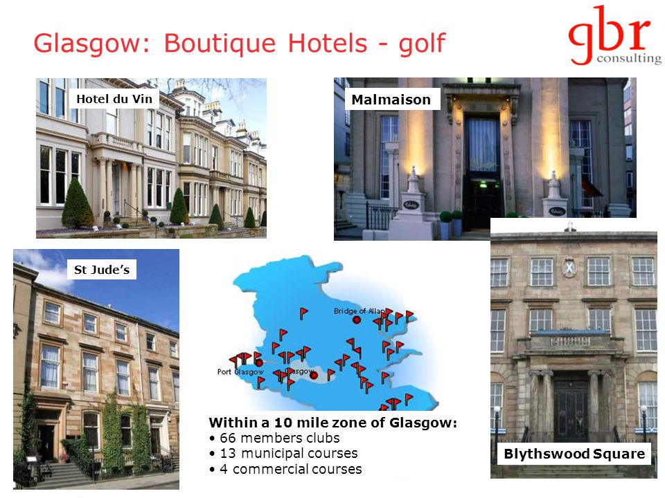 30 Glasgow: Boutique Hotels - golf Hotel du Vin Malmaison St Jude's Blythswood Square Within a 10 mile zone of Glasgow: 66 members clubs 13 municipal courses 4 commercial courses