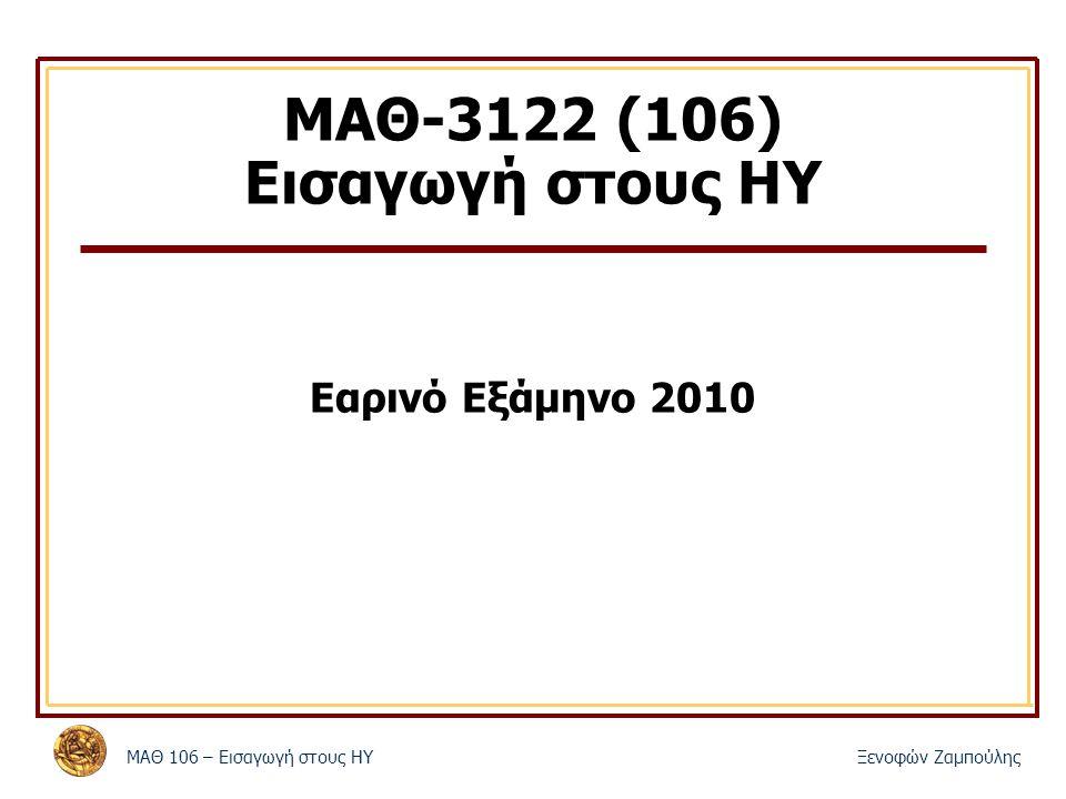 MΑΘ 106 – Εισαγωγή στους ΗΥΞενοφών Ζαμπούλης ΜΑΘ-3122 (106) Εισαγωγή στους ΗΥ Εαρινό Εξάμηνο 2010