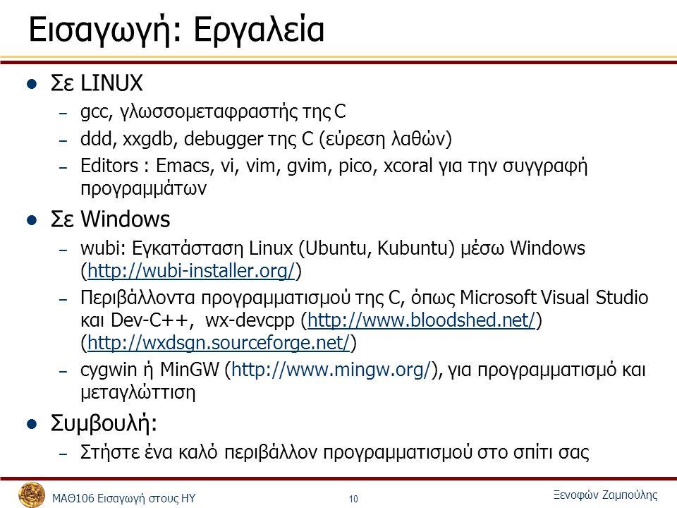ΜΑΘ106 Εισαγωγή στους ΗΥ Ξενοφών Ζαμπούλης 10 Εισαγωγή: Εργαλεία Σε LINUX – gcc, γλωσσομεταφραστής της C – ddd, xxgdb, debugger της C (εύρεση λαθών) – Editors : Emacs, vi, vim, gvim, pico, xcoral για την συγγραφή προγραμμάτων Σε Windows – wubi: Εγκατάσταση Linux (Ubuntu, Kubuntu) μέσω Windows (http://wubi-installer.org/)http://wubi-installer.org/ – Περιβάλλοντα προγραμματισμού της C, όπως Microsoft Visual Studio και Dev-C++, wx-devcpp (http://www.bloodshed.net/) (http://wxdsgn.sourceforge.net/)http://www.bloodshed.net/http://wxdsgn.sourceforge.net/ – cygwin ή MinGW (http://www.mingw.org/), για προγραμματισμό και μεταγλώττιση Συμβουλή: – Στήστε ένα καλό περιβάλλον προγραμματισμού στο σπίτι σας