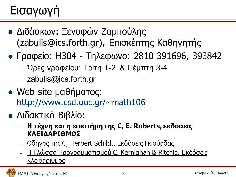 ΜΑΘ106 Εισαγωγή στους ΗΥ Ξενοφών Ζαμπούλης 3 Εισαγωγή: Βαθμολόγηση και Οργάνωση Το μάθημα θα έχει: – 4 σειρές ασκήσεων (Α) και 4 παραδώσεις/εξετάσεις – 1 προαιρετική εργασία – Εργαστήρια (E) – Πρόοδος (Π) – Τελικό (Τ) Τύπος υπολογισμού τελικού βαθμού – Τελικός Βαθμός = 0.3 ∙ A + 0.7 ∙ Τ ή 0.3 ∙ A + 0.2 ∙ Π + 0.5 ∙ Τ – Πρέπει να πάρετε τουλάχιστον πάνω από, 5 στις ασκήσεις και 4.5 στο τελικό για να περάσετε – Στο τελικό επιτρέπεται μόνο η χρήση του βιβλίου – Στο τελικό και πρόοδο επιτρέπεται να έχετε μόνο το δικό σας βιβλίο