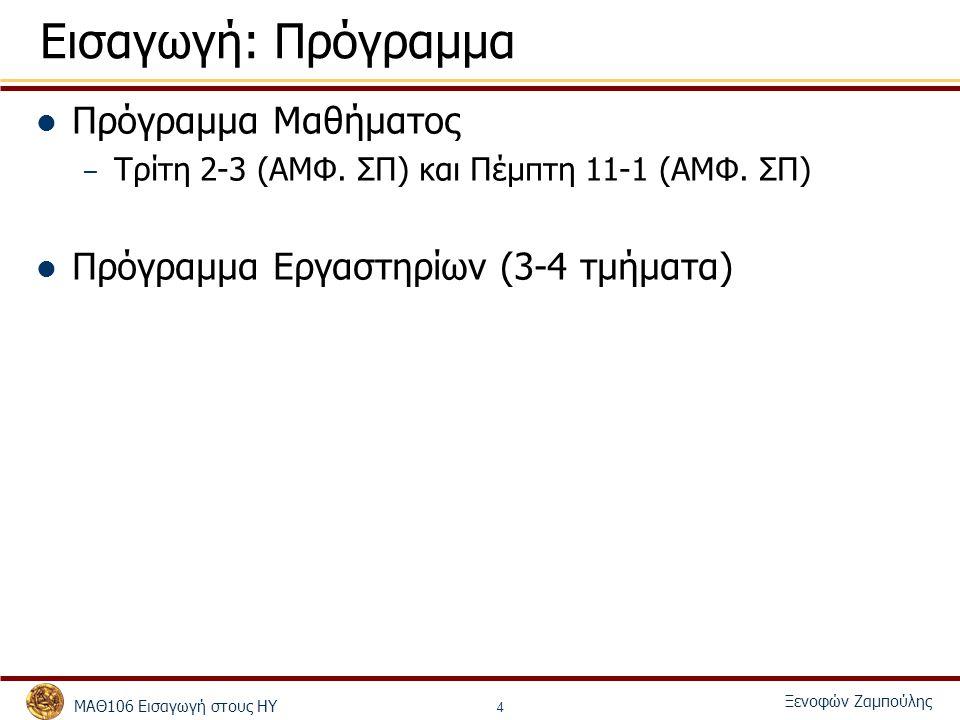 ΜΑΘ106 Εισαγωγή στους ΗΥ Ξενοφών Ζαμπούλης 5 Εισαγωγή: Ασκήσεις Διαβάθμιση ως προς την δυσκολία - Απλά και πιο σύνθετα (δύσκολα) ερωτήματα Παραδίδονται μέσω της submit - εμπρόθεσμα Καθυστέρηση κατά την κατάθεση παίρνει το 50% του βαθμού και γίνεται δεκτή σε ειδικές περιπτώσεις Πρέπει να τρέχουν στην πλατφόρμα του τμήματος (Linux/Windows μηχανήματα) Εξετάζονται από τους βοηθούς μετά από ραντεβού κλεισμένο ηλεκτρονικά στην ιστοσελίδα Εξέταση: Ερωτήσεις κώδικα – τρέξιμο άσκησης Θα υπάρχουν ερωτήματα bonus με δυνατότητα βαθμολόγησης πάνω από 100%