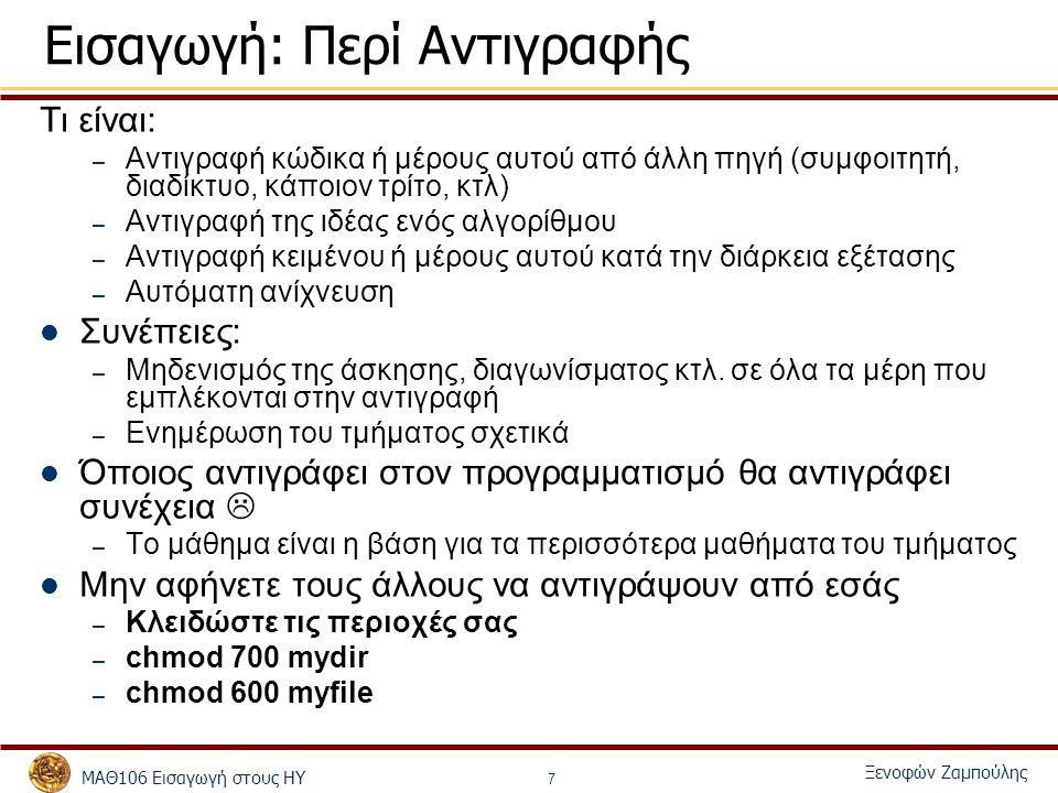 ΜΑΘ106 Εισαγωγή στους ΗΥ Ξενοφών Ζαμπούλης 7 Εισαγωγή: Περί Αντιγραφής Τι είναι: – Αντιγραφή κώδικα ή μέρους αυτού από άλλη πηγή (συμφοιτητή, διαδίκτυο, κάποιον τρίτο, κτλ) – Αντιγραφή της ιδέας ενός αλγορίθμου – Αντιγραφή κειμένου ή μέρους αυτού κατά την διάρκεια εξέτασης – Αυτόματη ανίχνευση Συνέπειες: – Μηδενισμός της άσκησης, διαγωνίσματος κτλ.