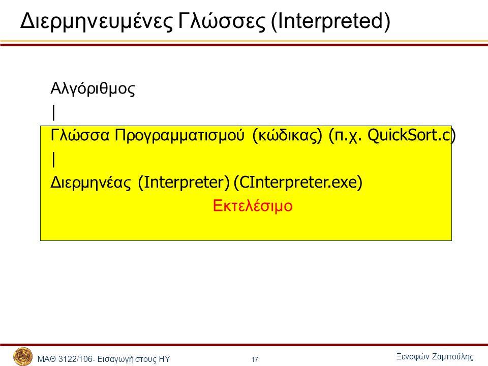 ΜΑΘ 3122/106- Εισαγωγή στους ΗΥ Ξενοφών Ζαμπούλης 17 Διερμηνευμένες Γλώσσες (Interpreted) Αλγόριθμος | Γλώσσα Προγραμματισμού ( κώδικας ) (π. χ. Quick