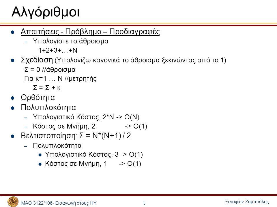 ΜΑΘ 3122/106- Εισαγωγή στους ΗΥ Ξενοφών Ζαμπούλης 6 Αλγόριθμοι Απαιτήσεις - Πρόβλημα – Προδιαγραφές – Ταξινομήστε Ν φυσικούς, (μικρότεροι από το 1000) α[1], α[2], …, α[Ν] < 1000 Σχεδίαση – Ορθότητα (Βρίσκω το μικρότερο, μετά τον αμέσως επόμενο, …) Για κ=1 … Ν Για λ=κ+1 … Ν Αν α[λ] > α[κ] άλλαξε τη θέση των α[κ], α[λ] Πολυπλοκότητα – Υπολογιστικό Κόστος:Τ(Ν) = Τ(Ν-1)+Ν =>Τ(Ν)= Ν*(Ν+1)/2 -> Ο(Ν 2 ) – Κόστος σε Μνήμη, 2 -> Ο(1) 1 N 2