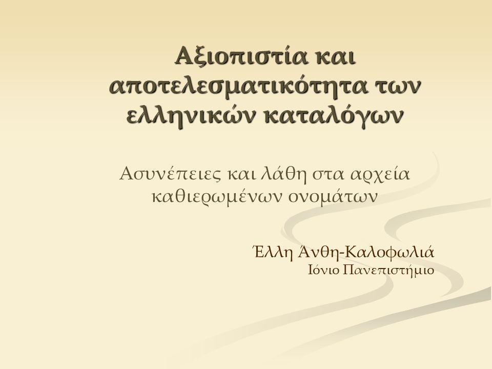 Αξιοπιστία και αποτελεσματικότητα των ελληνικών καταλόγων Αξιοπιστία και αποτελεσματικότητα των ελληνικών καταλόγων Ασυνέπειες και λάθη στα αρχεία καθιερωμένων ονομάτων Έλλη Άνθη-Καλοφωλιά Ιόνιο Πανεπιστήμιο
