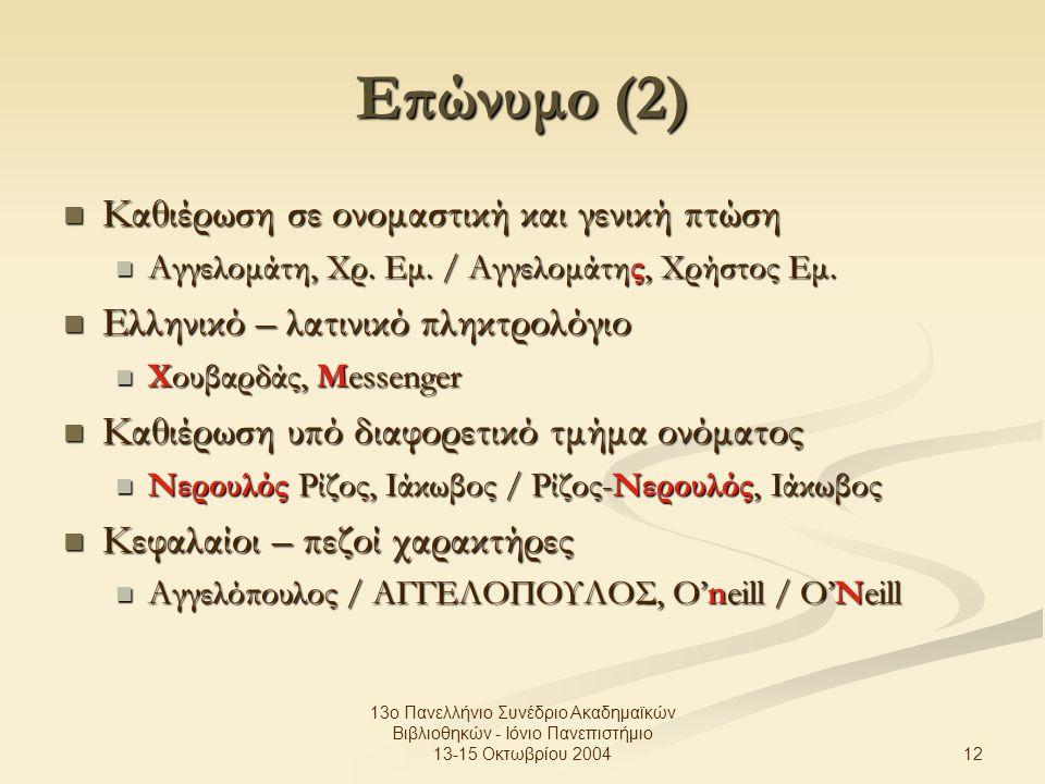 12 13ο Πανελλήνιο Συνέδριο Ακαδημαϊκών Βιβλιοθηκών - Ιόνιο Πανεπιστήμιο 13-15 Οκτωβρίου 2004 Επώνυμο (2) Καθιέρωση σε ονομαστική και γενική πτώση Καθιέρωση σε ονομαστική και γενική πτώση Αγγελομάτη, Χρ.