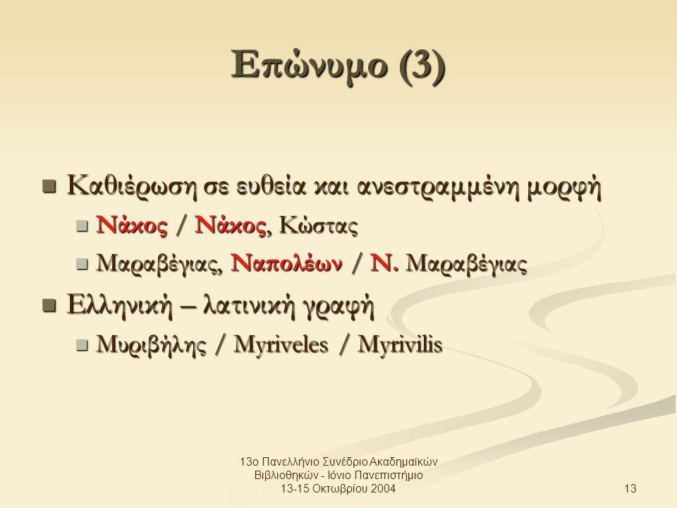 13 13ο Πανελλήνιο Συνέδριο Ακαδημαϊκών Βιβλιοθηκών - Ιόνιο Πανεπιστήμιο 13-15 Οκτωβρίου 2004 Επώνυμο (3) Καθιέρωση σε ευθεία και ανεστραμμένη μορφή Καθιέρωση σε ευθεία και ανεστραμμένη μορφή Νάκος / Νάκος, Κώστας Νάκος / Νάκος, Κώστας Μαραβέγιας, Ναπολέων / Ν.
