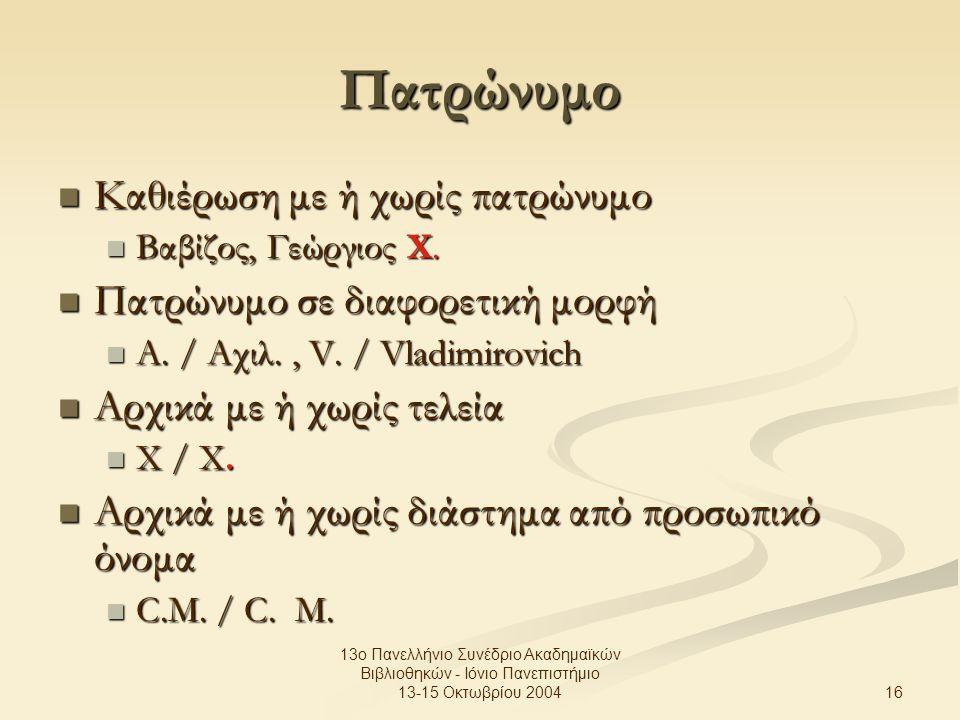 16 13ο Πανελλήνιο Συνέδριο Ακαδημαϊκών Βιβλιοθηκών - Ιόνιο Πανεπιστήμιο 13-15 Οκτωβρίου 2004 Πατρώνυμο Καθιέρωση με ή χωρίς πατρώνυμο Καθιέρωση με ή χωρίς πατρώνυμο Βαβίζος, Γεώργιος Χ.