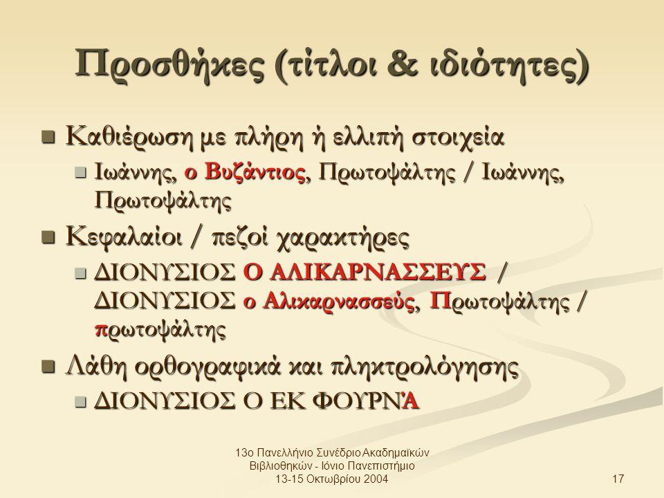 17 13ο Πανελλήνιο Συνέδριο Ακαδημαϊκών Βιβλιοθηκών - Ιόνιο Πανεπιστήμιο 13-15 Οκτωβρίου 2004 Προσθήκες (τίτλοι & ιδιότητες) Καθιέρωση με πλήρη ή ελλιπή στοιχεία Καθιέρωση με πλήρη ή ελλιπή στοιχεία Ιωάννης, ο Βυζάντιος, Πρωτοψάλτης / Ιωάννης, Πρωτοψάλτης Ιωάννης, ο Βυζάντιος, Πρωτοψάλτης / Ιωάννης, Πρωτοψάλτης Κεφαλαίοι / πεζοί χαρακτήρες Κεφαλαίοι / πεζοί χαρακτήρες ΔΙΟΝΥΣΙΟΣ Ο ΑΛΙΚΑΡΝΑΣΣΕΥΣ / ΔΙΟΝΥΣΙΟΣ ο Αλικαρνασσεύς, Πρωτοψάλτης / πρωτοψάλτης ΔΙΟΝΥΣΙΟΣ Ο ΑΛΙΚΑΡΝΑΣΣΕΥΣ / ΔΙΟΝΥΣΙΟΣ ο Αλικαρνασσεύς, Πρωτοψάλτης / πρωτοψάλτης Λάθη ορθογραφικά και πληκτρολόγησης Λάθη ορθογραφικά και πληκτρολόγησης ΔΙΟΝΥΣΙΟΣ Ο ΕΚ ΦΟΥΡΝΆ ΔΙΟΝΥΣΙΟΣ Ο ΕΚ ΦΟΥΡΝΆ