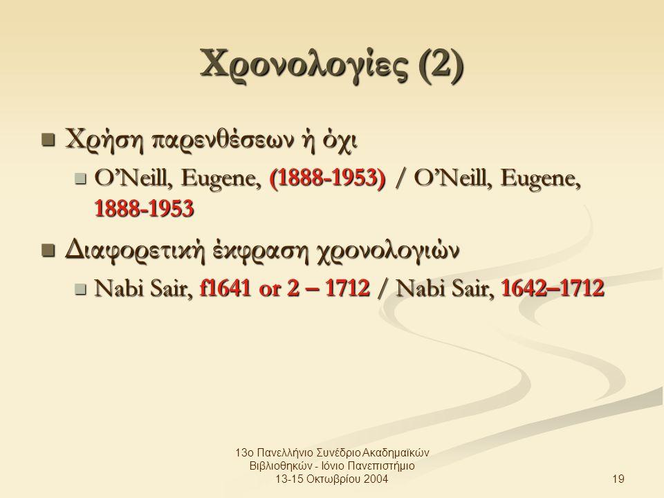 19 13ο Πανελλήνιο Συνέδριο Ακαδημαϊκών Βιβλιοθηκών - Ιόνιο Πανεπιστήμιο 13-15 Οκτωβρίου 2004 Χρονολογίες (2) Χρήση παρενθέσεων ή όχι Χρήση παρενθέσεων ή όχι O'Neill, Eugene, (1888-1953) / O'Neill, Eugene, 1888-1953 O'Neill, Eugene, (1888-1953) / O'Neill, Eugene, 1888-1953 Διαφορετική έκφραση χρονολογιών Διαφορετική έκφραση χρονολογιών Nabi Sair, f1641 or 2 – 1712 / Nabi Sair, 1642–1712 Nabi Sair, f1641 or 2 – 1712 / Nabi Sair, 1642–1712