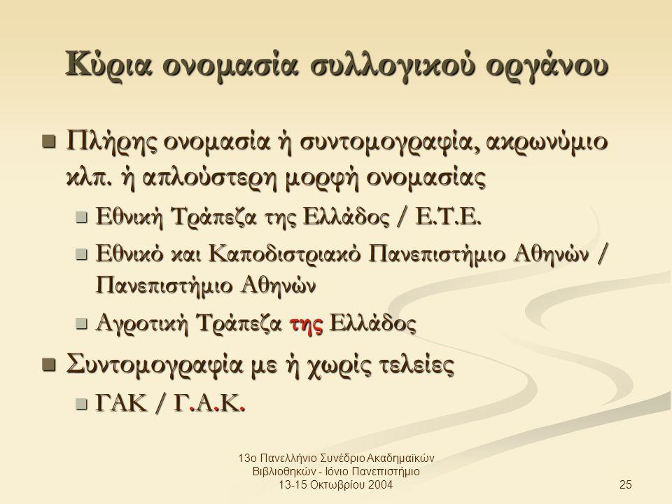 25 13ο Πανελλήνιο Συνέδριο Ακαδημαϊκών Βιβλιοθηκών - Ιόνιο Πανεπιστήμιο 13-15 Οκτωβρίου 2004 Κύρια ονομασία συλλογικού οργάνου Πλήρης ονομασία ή συντομογραφία, ακρωνύμιο κλπ.