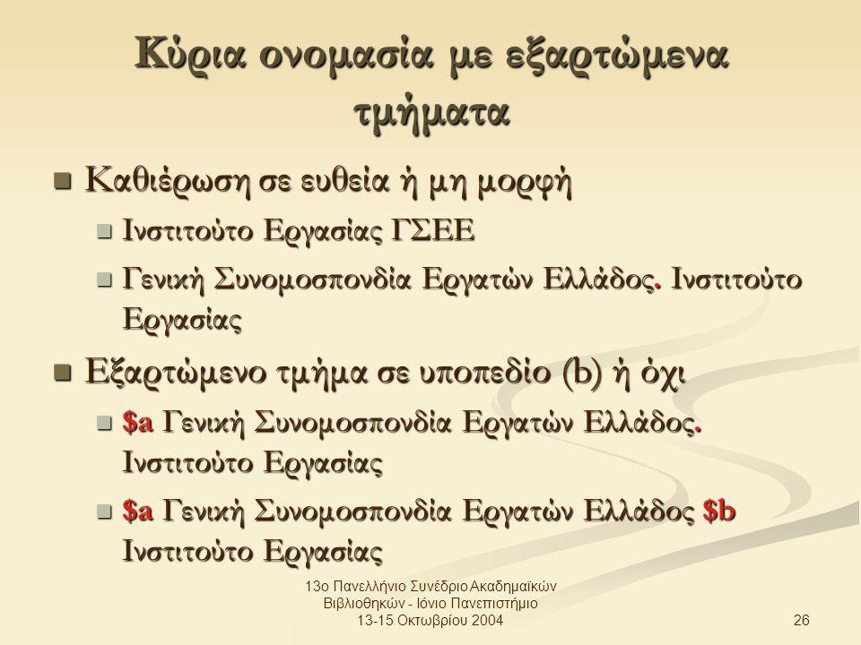 26 13ο Πανελλήνιο Συνέδριο Ακαδημαϊκών Βιβλιοθηκών - Ιόνιο Πανεπιστήμιο 13-15 Οκτωβρίου 2004 Κύρια ονομασία με εξαρτώμενα τμήματα Καθιέρωση σε ευθεία ή μη μορφή Καθιέρωση σε ευθεία ή μη μορφή Ινστιτούτο Εργασίας ΓΣΕΕ Ινστιτούτο Εργασίας ΓΣΕΕ Γενική Συνομοσπονδία Εργατών Ελλάδος.