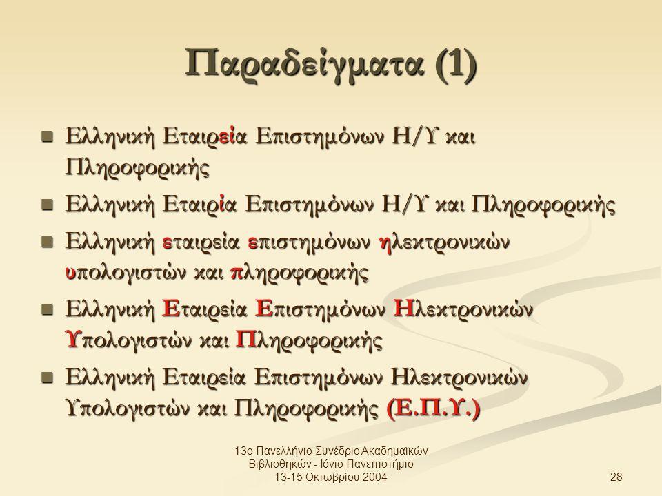 28 13ο Πανελλήνιο Συνέδριο Ακαδημαϊκών Βιβλιοθηκών - Ιόνιο Πανεπιστήμιο 13-15 Οκτωβρίου 2004 Παραδείγματα (1) Ελληνική Εταιρεία Επιστημόνων Η/Υ και Πληροφορικής Ελληνική Εταιρεία Επιστημόνων Η/Υ και Πληροφορικής Ελληνική Εταιρία Επιστημόνων Η/Υ και Πληροφορικής Ελληνική Εταιρία Επιστημόνων Η/Υ και Πληροφορικής Ελληνική εταιρεία επιστημόνων ηλεκτρονικών υπολογιστών και πληροφορικής Ελληνική εταιρεία επιστημόνων ηλεκτρονικών υπολογιστών και πληροφορικής Ελληνική Εταιρεία Επιστημόνων Ηλεκτρονικών Υπολογιστών και Πληροφορικής Ελληνική Εταιρεία Επιστημόνων Ηλεκτρονικών Υπολογιστών και Πληροφορικής Ελληνική Εταιρεία Επιστημόνων Ηλεκτρονικών Υπολογιστών και Πληροφορικής (Ε.Π.Υ.) Ελληνική Εταιρεία Επιστημόνων Ηλεκτρονικών Υπολογιστών και Πληροφορικής (Ε.Π.Υ.)