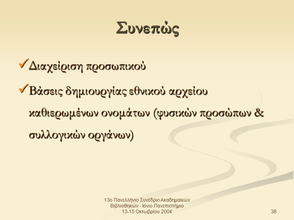38 13ο Πανελλήνιο Συνέδριο Ακαδημαϊκών Βιβλιοθηκών - Ιόνιο Πανεπιστήμιο 13-15 Οκτωβρίου 2004 Συνεπώς Διαχείριση προσωπικού Διαχείριση προσωπικού Βάσεις δημιουργίας εθνικού αρχείου καθιερωμένων ονομάτων (φυσικών προσώπων & συλλογικών οργάνων) Βάσεις δημιουργίας εθνικού αρχείου καθιερωμένων ονομάτων (φυσικών προσώπων & συλλογικών οργάνων)