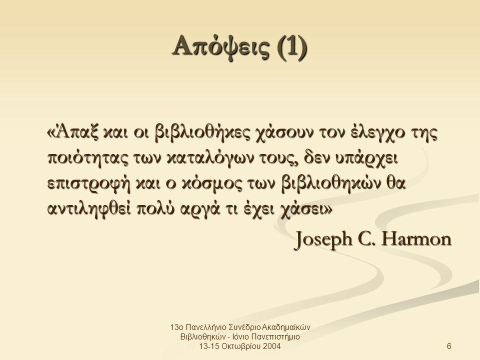 6 13ο Πανελλήνιο Συνέδριο Ακαδημαϊκών Βιβλιοθηκών - Ιόνιο Πανεπιστήμιο 13-15 Οκτωβρίου 2004 Απόψεις (1) «Άπαξ και οι βιβλιοθήκες χάσουν τον έλεγχο της ποιότητας των καταλόγων τους, δεν υπάρχει επιστροφή και ο κόσμος των βιβλιοθηκών θα αντιληφθεί πολύ αργά τι έχει χάσει» Joseph C.