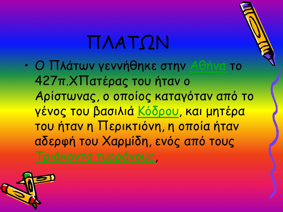 ΠΛΑΤΩΝ O Πλάτων γεννήθηκε στην Αθήνα το 427π.ΧΠατέρας του ήταν ο Αρίστωνας, ο οποίος καταγόταν από το γένος του βασιλιά Κόδρου, και μητέρα του ήταν η