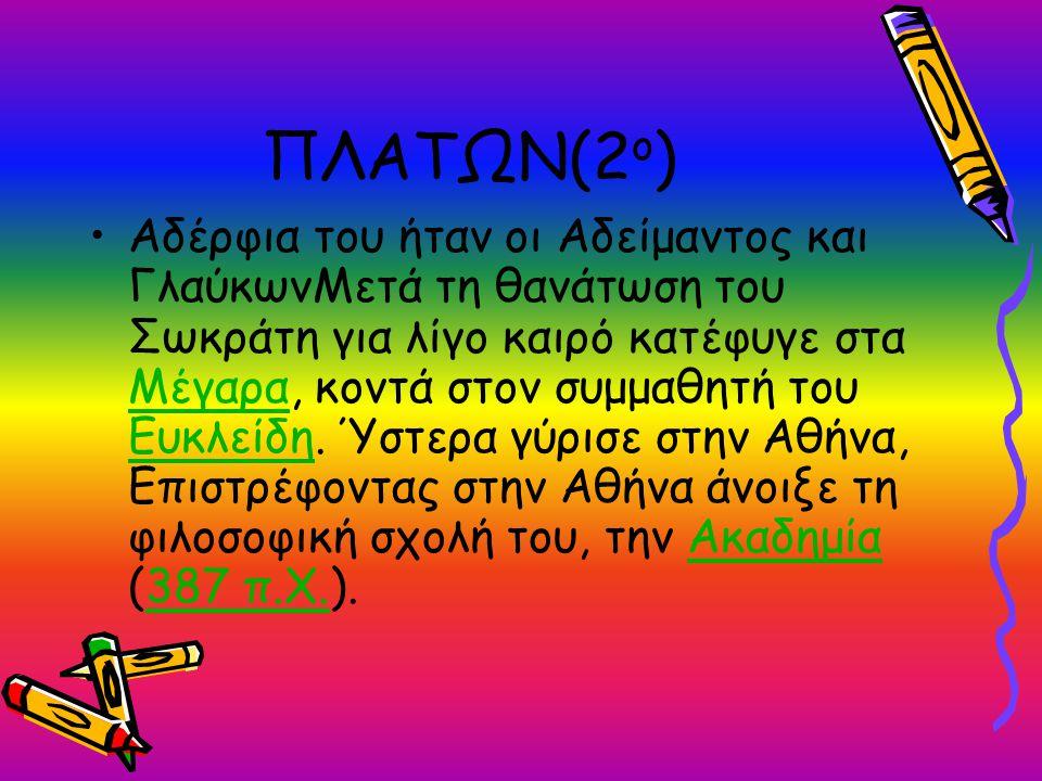 ΠΛΑΤΩΝ(2 ο ) Αδέρφια του ήταν οι Αδείμαντος και ΓλαύκωνΜετά τη θανάτωση του Σωκράτη για λίγο καιρό κατέφυγε στα Μέγαρα, κοντά στον συμμαθητή του Ευκλε