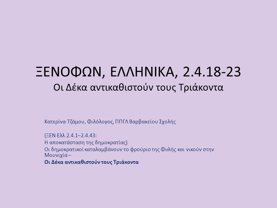 ΞΕΝΟΦΩΝ, ΕΛΛΗΝΙΚΑ, 2.4.18-23 Οι Δέκα αντικαθιστούν τους Τριάκοντα Κατερίνα Τζάμου, Φιλόλογος, ΠΠΓΛ Βαρβακείου Σχολής (ΞΕΝ Ελλ 2.4.1–2.4.43: Η αποκατάσ