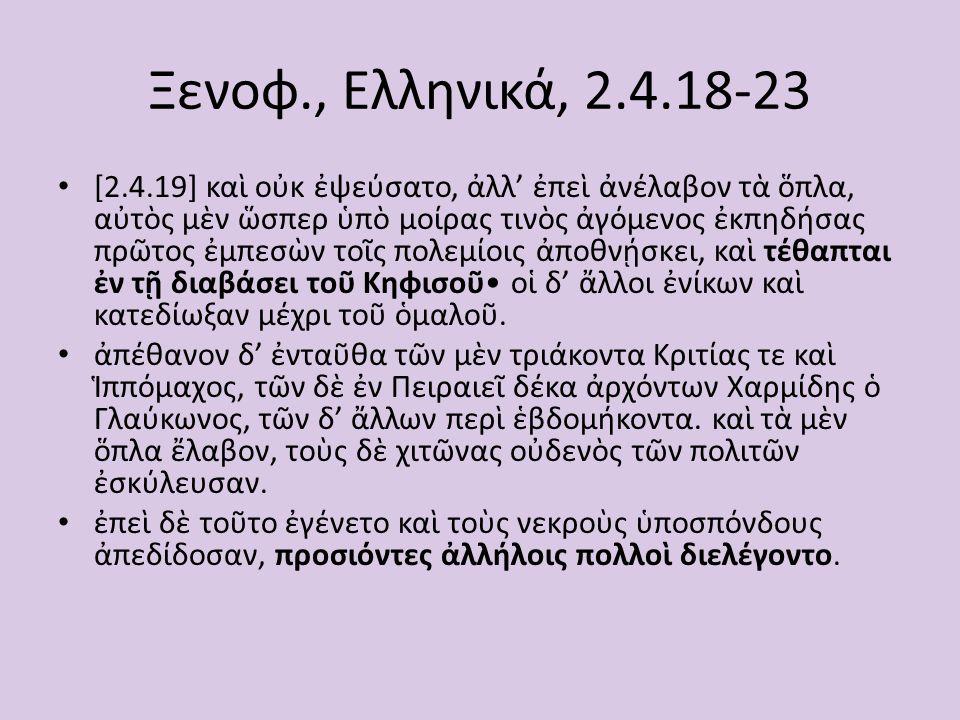 Ξενοφ., Ελληνικά, 2.4.18-23 [2.4.20] Κλεόκριτος δὲ ὁ τῶν μυστῶν κῆρυξ, μάλ' εὔφωνος ὤν, κατασιωπησάμενος ἔλεξεν Ἄνδρες πολῖται, τί ἡμᾶς ἐξελαύνετε; τί ἀποκτεῖναι βούλεσθε; ἡμεῖς γὰρ ὑμᾶς κακὸν μὲν οὐδὲν πώποτε ἐποιήσαμεν, μετεσχήκαμεν δὲ ὑμῖν καὶ ἱερῶν τῶν σεμνοτάτων καὶ θυσιῶν καὶ ἑορτῶν τῶν καλλίστων, καὶ συγχορευταὶ καὶ συμφοιτηταὶ γεγενήμεθα καὶ συστρατιῶται, καὶ πολλὰ μεθ' ὑμῶν κεκινδυνεύκαμεν καὶ κατὰ γῆν καὶ κατὰ θάλατταν ὑπὲρ τῆς κοινῆς ἀμφοτέρων ἡμῶν σωτηρίας τε καὶ ἐλευθερίας.