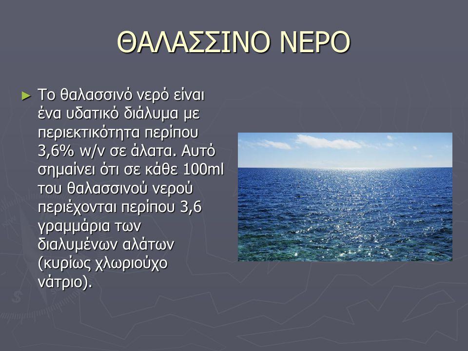ΘΑΛΑΣΣΙΝΟ ΝΕΡΟ ► Το θαλασσινό νερό είναι ένα υδατικό διάλυμα με περιεκτικότητα περίπου 3,6% w/v σε άλατα. Αυτό σημαίνει ότι σε κάθε 100ml του θαλασσιν
