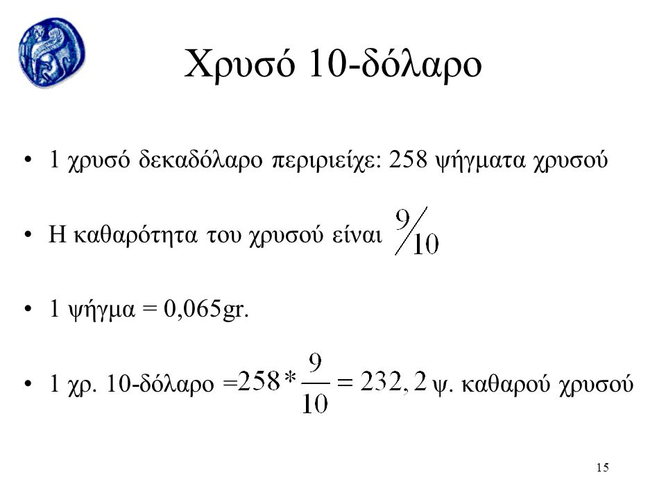 14 Έσοδα νομισματοκοπής Ισοδύναμο νομισματοκοπής: 1,2929$ Τιμή νομισματοκοπής αργύρου: 1$ Έσοδα = Ισοδύναμο νομ/κοπής –Τιμή νομ/κοπής   Έσοδα