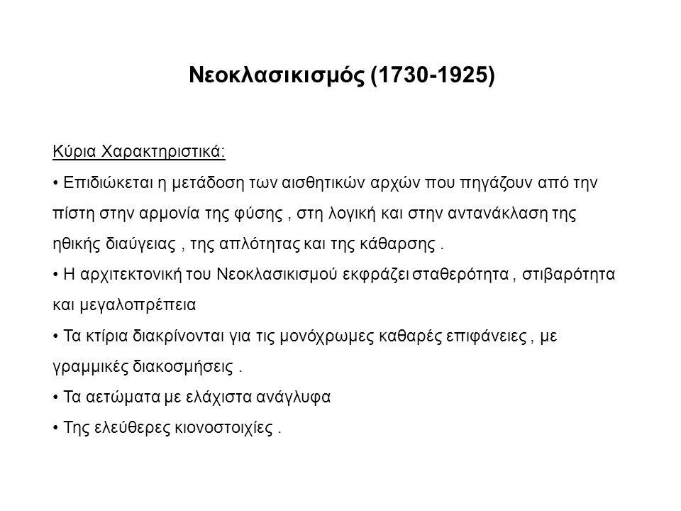 Νεοκλασικισμός (1730-1925) Κύρια Χαρακτηριστικά: Επιδιώκεται η μετάδοση των αισθητικών αρχών που πηγάζουν από την πίστη στην αρμονία της φύσης, στη λογική και στην αντανάκλαση της ηθικής διαύγειας, της απλότητας και της κάθαρσης.