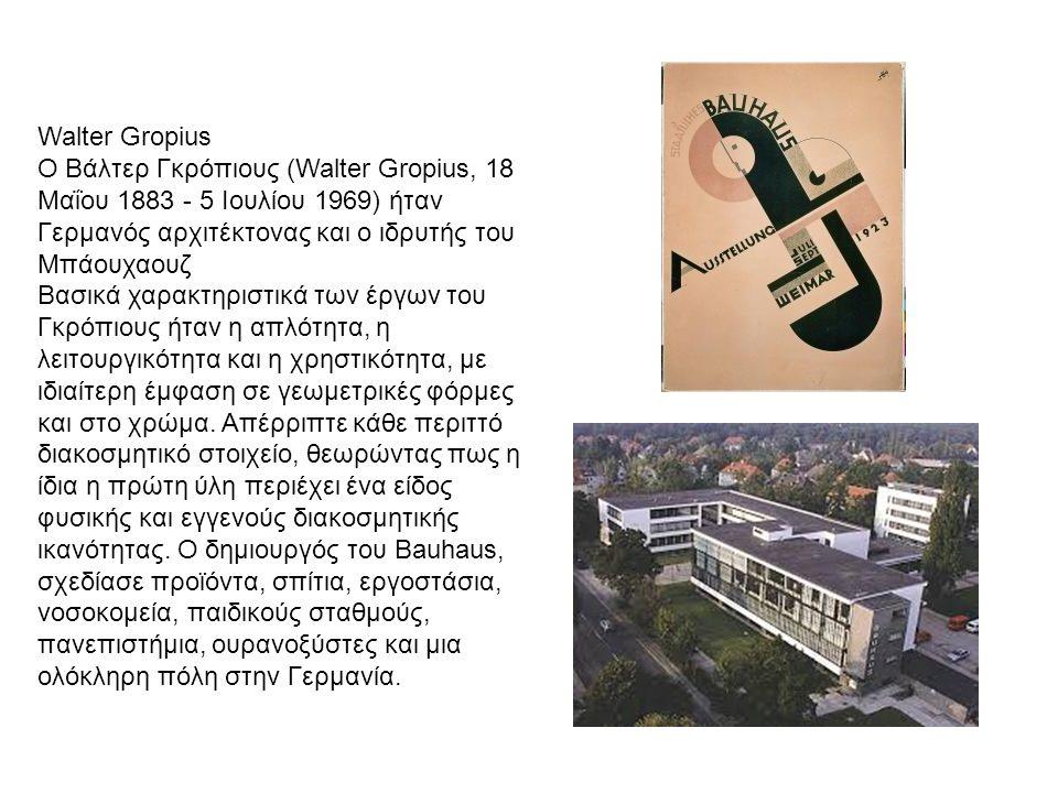 Walter Gropius Ο Βάλτερ Γκρόπιους (Walter Gropius, 18 Μαΐου 1883 - 5 Ιουλίου 1969) ήταν Γερμανός αρχιτέκτονας και ο ιδρυτής του Μπάουχαουζ Βασικά χαρακτηριστικά των έργων του Γκρόπιους ήταν η απλότητα, η λειτουργικότητα και η χρηστικότητα, με ιδιαίτερη έμφαση σε γεωμετρικές φόρμες και στο χρώμα.