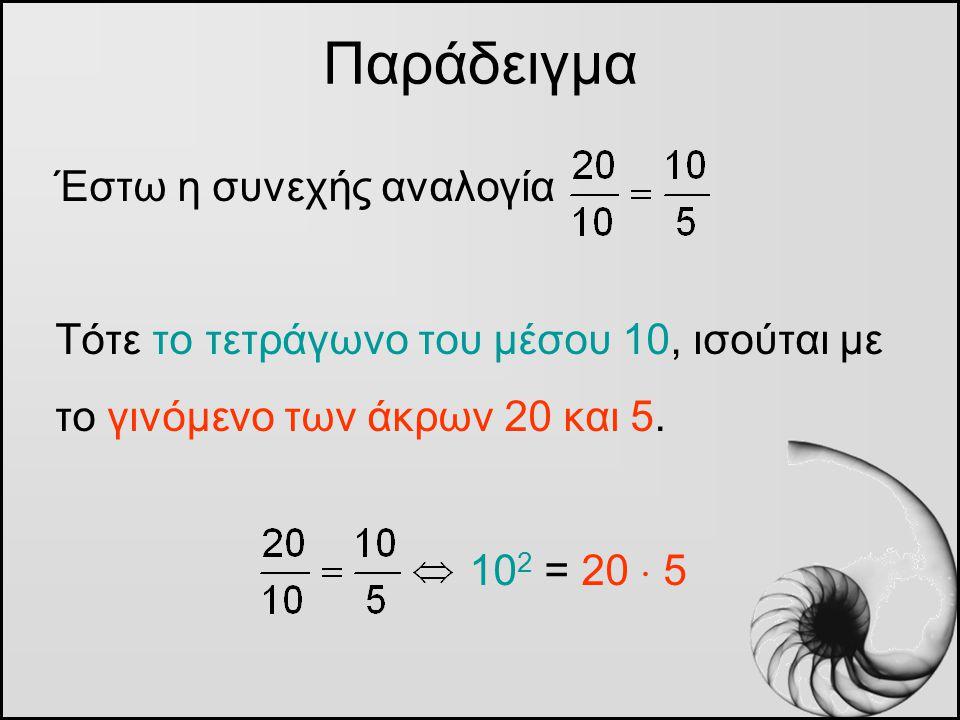 Έστω η συνεχής αναλογία Τότε το τετράγωνο του μέσου 10, ισούται με το γινόμενο των άκρων 20 και 5. 10 2 = 20  5 Παράδειγμα