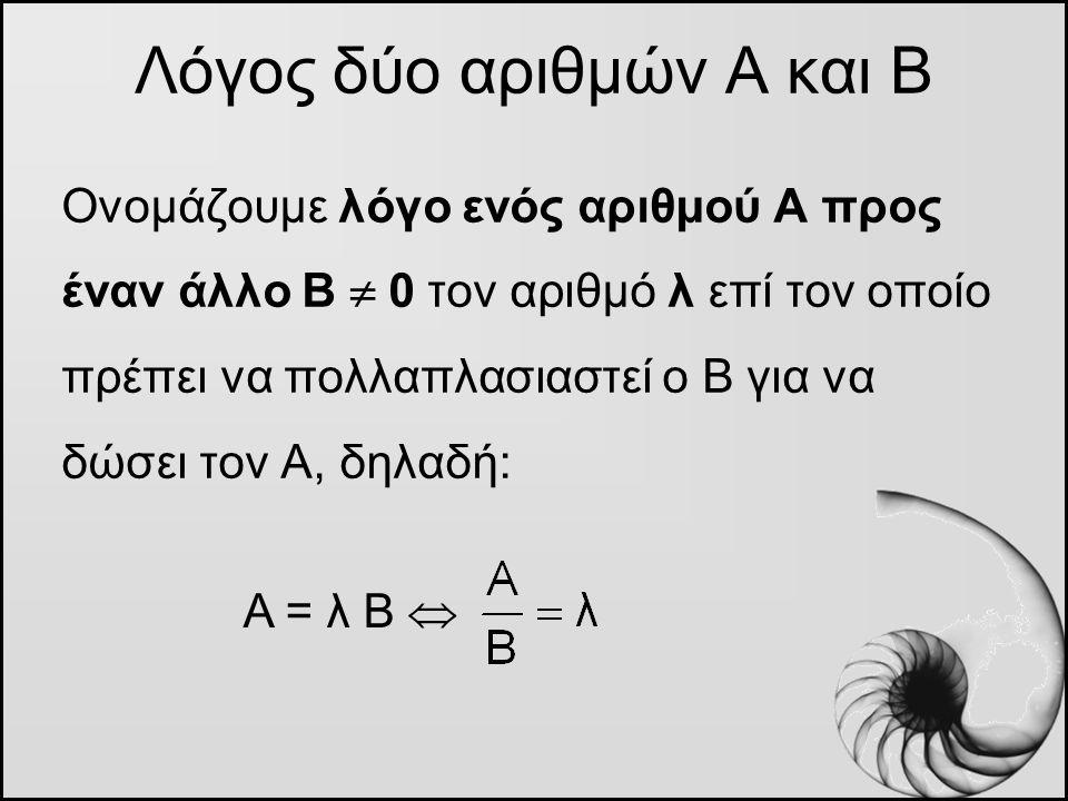 Ονομάζουμε λόγο ενός αριθμού Α προς έναν άλλο Β  0 τον αριθμό λ επί τον οποίο πρέπει να πολλαπλασιαστεί ο Β για να δώσει τον Α, δηλαδή: Λόγος δύο αρι