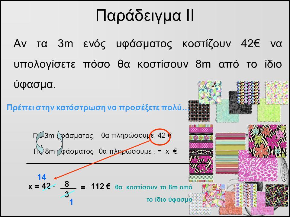 Αν τα 3m ενός υφάσματος κοστίζουν 42€ να υπολογίσετε πόσο θα κοστίσουν 8m από το ίδιο ύφασμα. Παράδειγμα ΙΙ Για 3m υφάσματος θα πληρώσουμε 42 € Για 8m