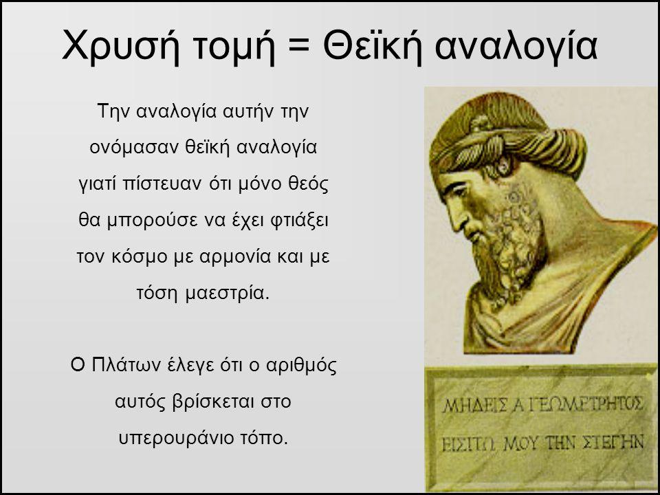 Χρυσή τομή = Θεϊκή αναλογία Την αναλογία αυτήν την ονόμασαν θεϊκή αναλογία γιατί πίστευαν ότι μόνο θεός θα μπορούσε να έχει φτιάξει τον κόσμο με αρμον