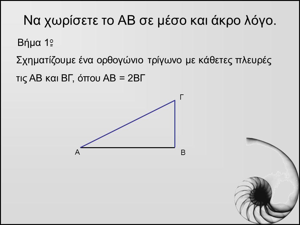 Να χωρίσετε το ΑΒ σε μέσο και άκρο λόγο. Βήμα 1 o Α Β Γ Σχηματίζουμε ένα ορθογώνιο τρίγωνο με κάθετες πλευρές τις ΑΒ και ΒΓ, όπου ΑΒ = 2ΒΓ