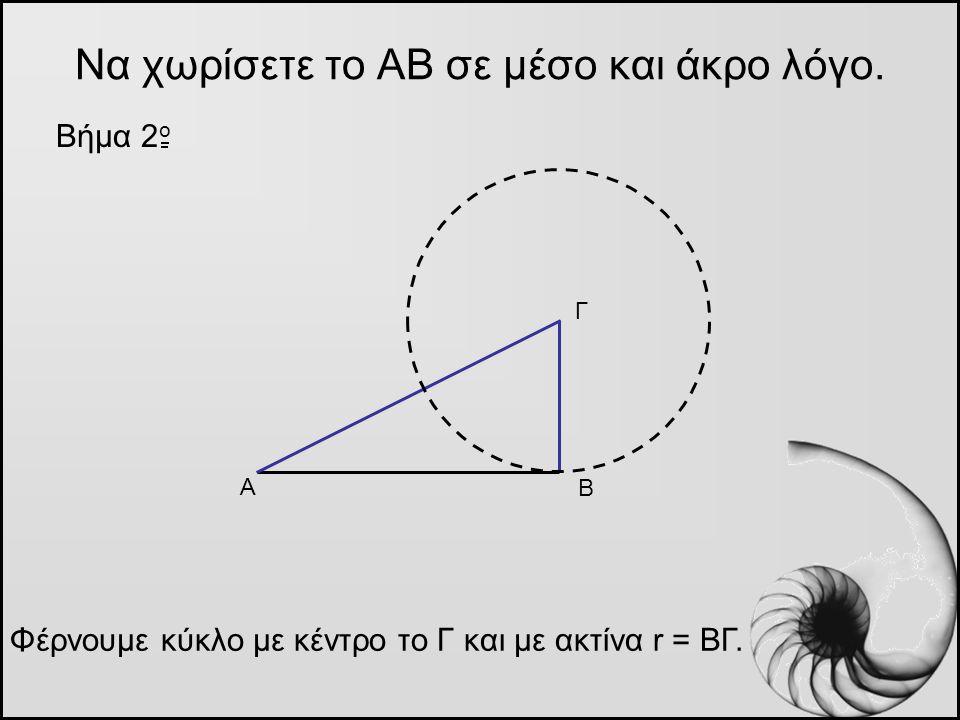 Να χωρίσετε το ΑΒ σε μέσο και άκρο λόγο. Βήμα 2 o Α Β Γ Φέρνουμε κύκλο με κέντρο το Γ και με ακτίνα r = ΒΓ.