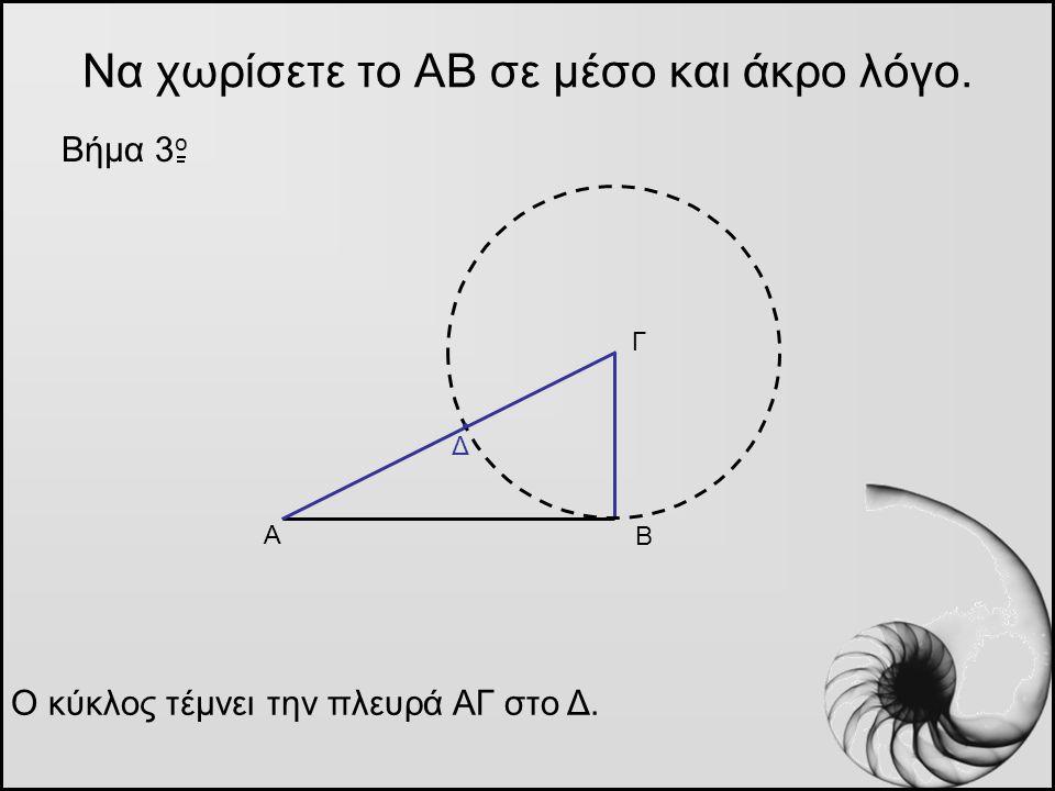 Να χωρίσετε το ΑΒ σε μέσο και άκρο λόγο. Βήμα 3 o Α Β Γ Ο κύκλος τέμνει την πλευρά ΑΓ στο Δ. Δ