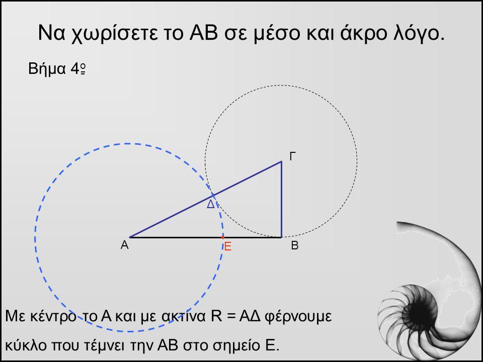 Να χωρίσετε το ΑΒ σε μέσο και άκρο λόγο. Βήμα 4 o Α Β Γ Με κέντρο το Α και με ακτίνα R = ΑΔ φέρνουμε κύκλο που τέμνει την ΑΒ στο σημείο Ε. Δ Ε