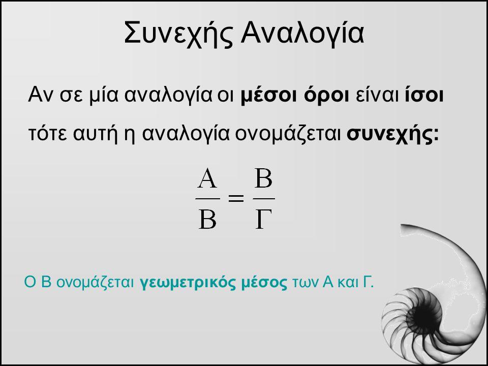 Αν σε μία αναλογία οι μέσοι όροι είναι ίσοι τότε αυτή η αναλογία ονομάζεται συνεχής: Συνεχής Αναλογία Ο Β ονομάζεται γεωμετρικός μέσος των Α και Γ.