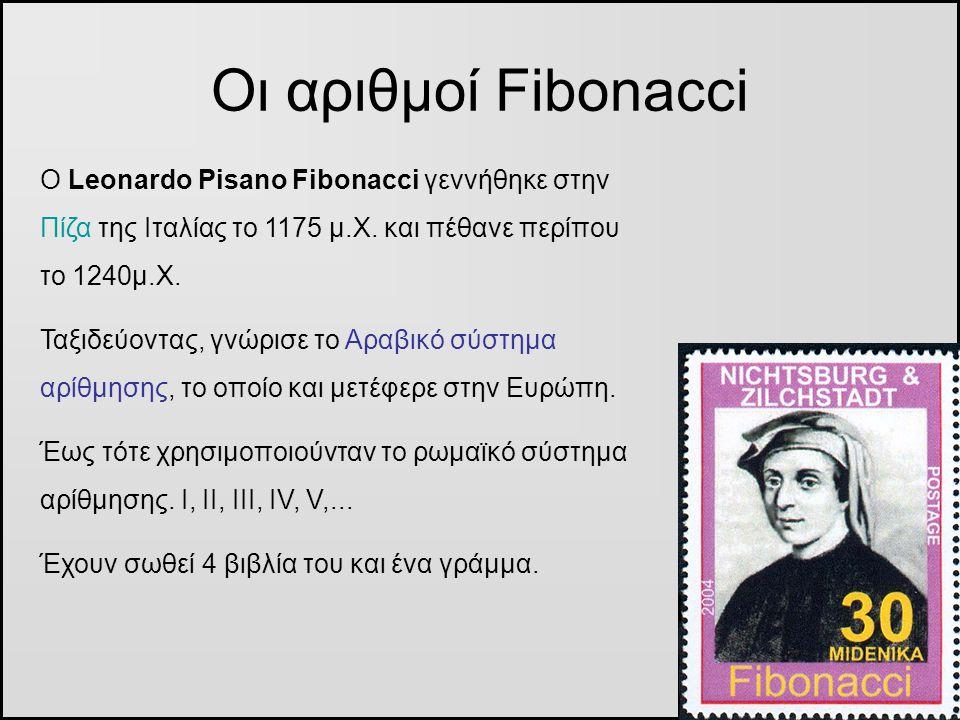 Οι αριθμοί Fibonacci Ο Leonardo Pisano Fibonacci γεννήθηκε στην Πίζα της Ιταλίας το 1175 μ.Χ. και πέθανε περίπου το 1240μ.Χ. Ταξιδεύοντας, γνώρισε το