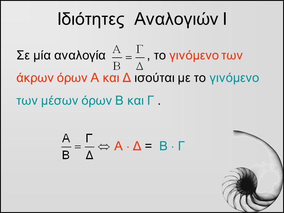 Σε μία αναλογία, το γινόμενο των άκρων όρων Α και Δ ισούται με το γινόμενο των μέσων όρων Β και Γ. Α  Δ = Β  Γ Ιδιότητες Αναλογιών Ι