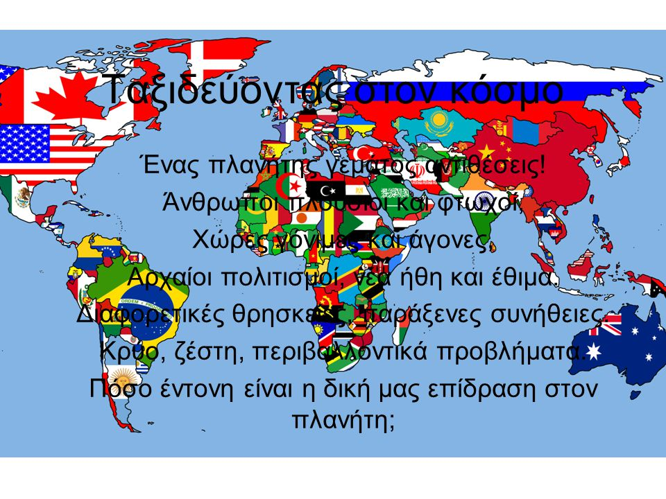 Ταξιδεύοντας στον κόσμο Ένας πλανήτης γεμάτος αντιθέσεις! Άνθρωποι πλούσιοι και φτωχοί, Χώρες γόνιμες και άγονες, Αρχαίοι πολιτισμοί, νέα ήθη και έθιμ