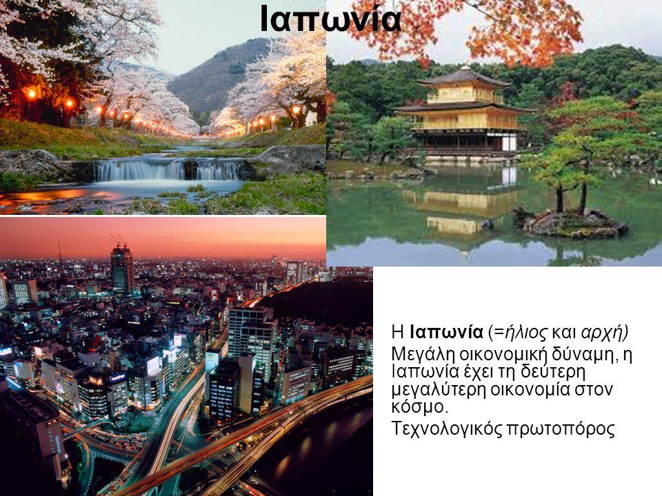 Ιαπωνία Η Ιαπωνία (=ήλιος και αρχή) Μεγάλη οικονομική δύναμη, η Ιαπωνία έχει τη δεύτερη μεγαλύτερη οικονομία στον κόσμο. Τεχνολογικός πρωτοπόρος
